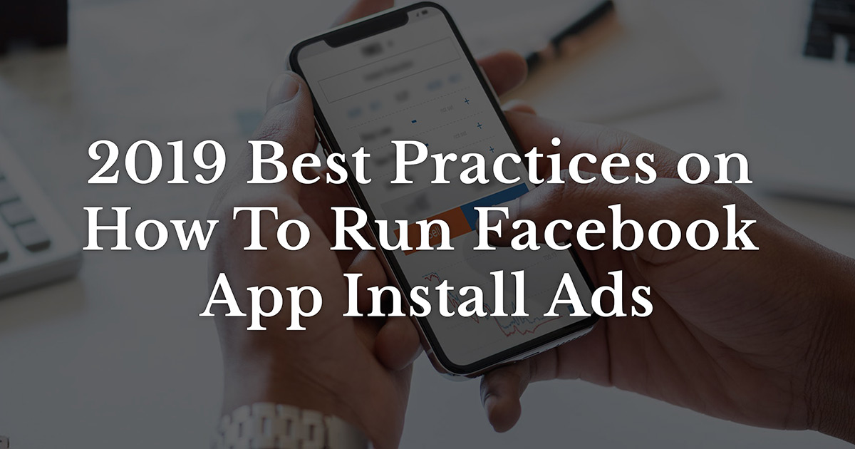 2019 Best Practices on How To Run Facebook App Install Ads
